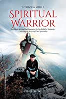 Interview with a Spiritual Warrior: One Man's Spiritual Battles against Evil on Behalf of Humanity, Unlocking the Secrets of Our Spirituality