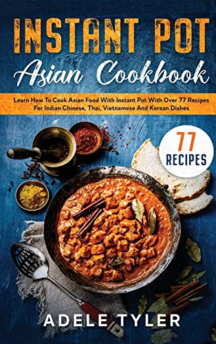 Instant Pot Asian Cookbook: Learn How To Cook Asian Food With Instant Pot With Over 77 Recipes For Indian Chinese, Thai, Vietnamese And Korean Dishes