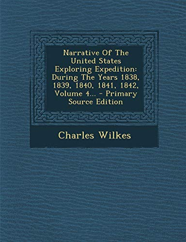 Narrative of the United States Exploring Expedition: During the Years 1838, 1839, 1840, 1841, 1842, Volume 4... - Primary Source Edition