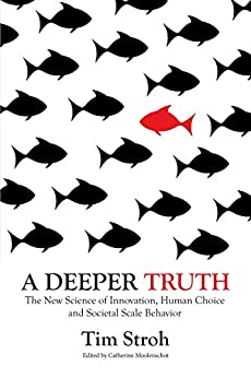 A Deeper Truth: The New Science of Innovation, Human Choice and Societal Scale Behavior by [Tim Stroh, Catherine Moolenschot]