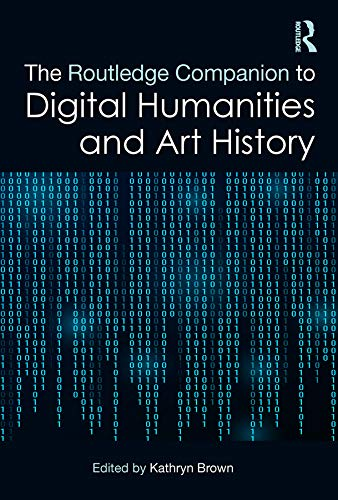 The Routledge Companion to Digital Humanities and Art History (Routledge Art History and Visual Studies Companions) (English Edition)
