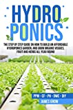 Hydroponics: The Step by Step Guide on How to Build an Affordable Hydroponics Garden, and Grow Organic Veggies, Fruit and Herbs All Year Round