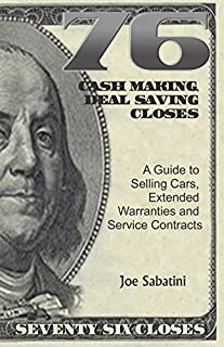 76 Cash Making, Deal Saving Closes: A Guide to Selling Cars, Extended Warranties and Service Contracts