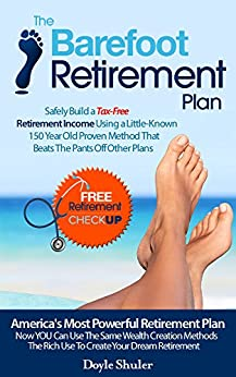 [Doyle Shuler]のThe Barefoot Retirement Plan: Safely Build a Tax-Free Retirement Income Using a Little-Known 150 Year Old Proven Retirement Planning Method That Beats The Pants Off Other Plans (English Edition)