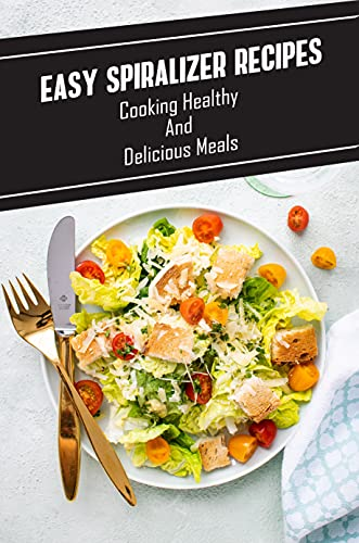 Easy Spiralizer Recipes: Cooking Healthy And Delicious Meals: Low Fat Healthy Meals (English Edition)