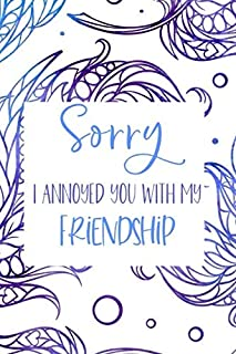 Sorry I Annoyed You With My Friendship: Sorry For Being Wrong Apology Gift For Friend Notebook
