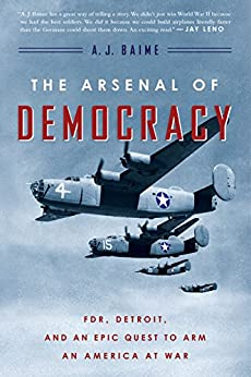 The Arsenal of Democracy: FDR, Detroit, and an Epic Quest to Arm an America at War by [A. J. Baime]
