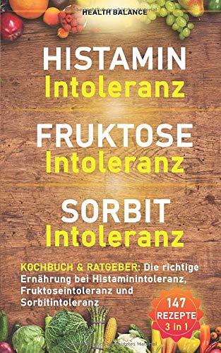 Histaminintoleranz Fruktoseintoleranz Sorbitintoleranz Kochbuch und Ratgeber: Die richtige Ernährung bei Histaminintoleranz, Fruktoseintoleranz und ... (Lebensmittelunverträglichkeit Buch, Band 1)