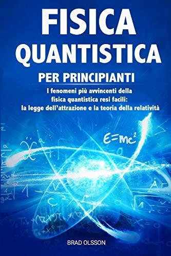 FISICA QUANTISTICA PER PRINCIPIANTI: I fenomeni più avvincenti della fisica quantistica resi facili: la legge dell'attrazione e la teoria della relatività