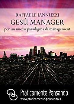 Gesù Manager: Per un nuovo paradigma di management (Collana Praticamente Pensando - Pensiero Strategico Vol. 1) di [Raffaele Iannuzzi]