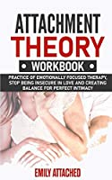 Attachment Theory Workbook: Practice of Emotionally Focused therapy, Stop Being Insecure in Love and Creating Balance for Perfect Intimacy