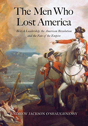 The Men Who Lost America: British Leadership, the American Revolution and the Fate of the Empire (The Lewis Walpole Series in Eighteenth-Century Culture and History)