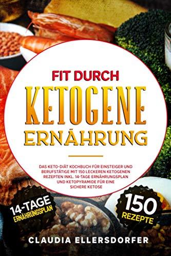 Fit durch ketogene Ernährung: Das Keto-Diät Kochbuch für Einsteiger und Berufstätige mit 150 leckeren ketogenen Rezepten inkl. 14-Tage Ernährungsplan und Ketopyramide für eine sichere Ketose