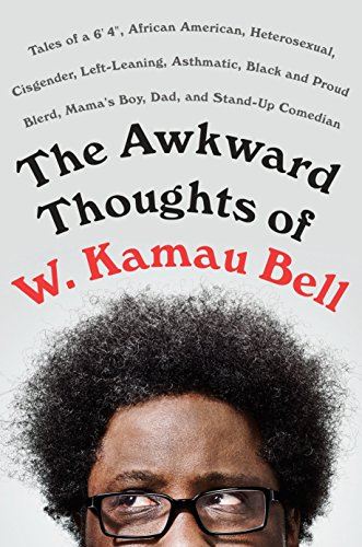 The Awkward Thoughts of W. Kamau Bell: Tales of a 6' 4', African American, Heterosexual, Cisgender, Left-Leaning, Asthmatic, Black and Proud Blerd, Mama's Boy, Dad, and Stand-Up Comedian