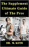 The Supplement Ultimate Guide of THe Pros : How To Use The Proven...