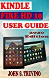 KINDLE FIRE HD 10 USER GUIDE: The Complete Step By Step Manual On How To Master Kindle Fire HD10 Tablet For Beginners, Pros And Seniors With Pictures And Quick Tips, Tricks And Alexa Shortcuts. 2020