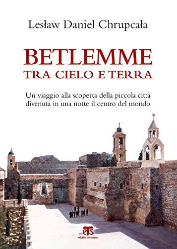 Betlemme tra cielo e terra. Un viaggio alla scoperta della piccola città divenuta in una notte il centro del mondo