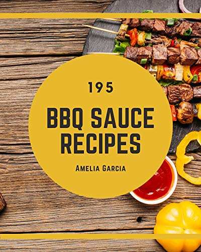 195 BBQ Sauce Recipes: BBQ Sauce Cookbook - All The Best Recipes You Need are Here!