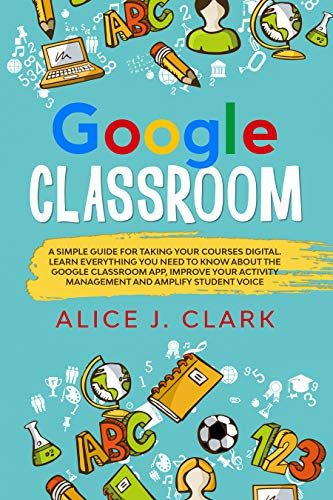 Google Classroom: A Simple Guide for Taking Your Courses Digital. Learn Everything You Need to Know About the Google Classroom App, Improve Your Activity Management and Amplify Student Voice