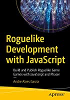 Roguelike Development with JavaScript: Build and Publish Roguelike Genre Games with JavaScript and Phaser Front Cover