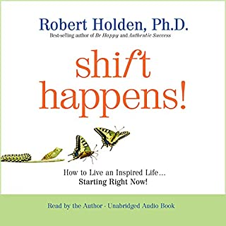 Shift Happens!     How to Live an Inspired Life...Starting Right Now!              By:                                                                                                                                 Robert Holden                               Narrated by:                                                                                                                                 Robert Holden                      Length: 5 hrs and 8 mins     171 ratings     Overall 4.7