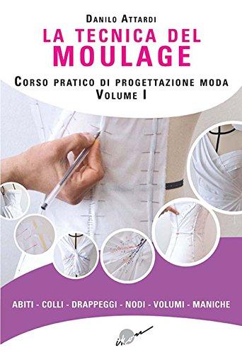 La tecnica del moulage. Corso pratico di progettazione moda. Ediz. illustrata. Abiti, colli, drappeggi, nodi, volumi, maniche (Vol. 1)