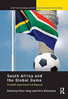 South Africa and the Global Game: Football, Apartheid and Beyond (Sport in the Global Society – Contemporary Perspectives)