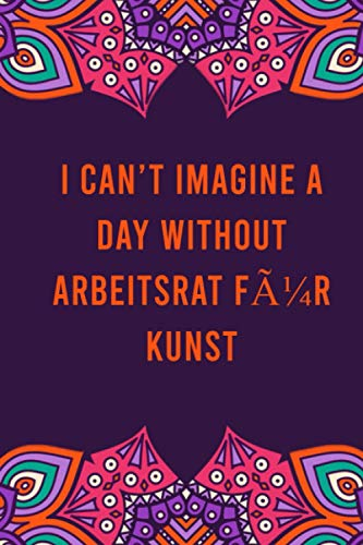 I can't imagine a day without arbeitsrat für kunst: funny notebook for women men, cute journal for writing, appreciation birthday christmas gift for arbeitsrat für kunst lovers