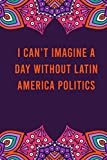 I can't imagine a day without latin america politics: funny notebook for women men, cute journal for writing, appreciation birthday christmas gift for latin america politics lovers