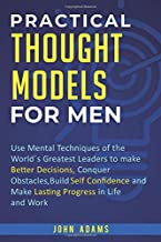 Practical Thought Models for Men: Use mental techniques of the world ́s greatest leaders to make better decisions, conquer obstacles, build self- confidence and make lasting progress in life and work