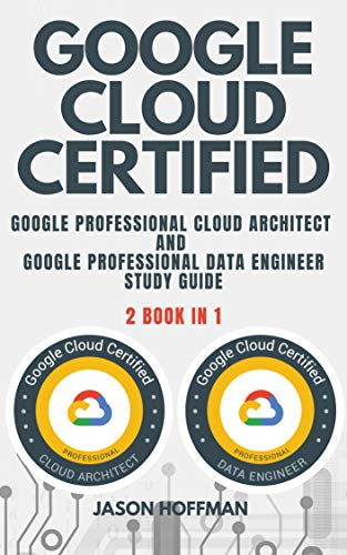 GOOGLE CLOUD CERTIFIED: Google Professional Cloud Architect and Google Professional Data Engineer study guide – 2 books in 1 Front Cover