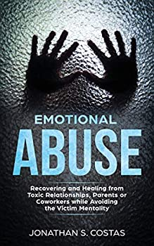 Emotional Abuse  Recovering and Healing from Toxic Relationships Parents or Coworkers while Avoiding the Victim Mentality