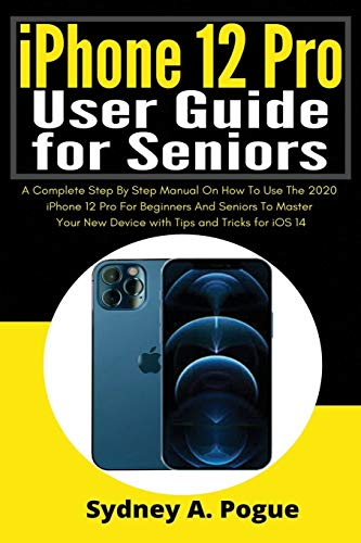 iPhone 12 Pro User Guide for Seniors: A Complete Step By Step Manual On How...