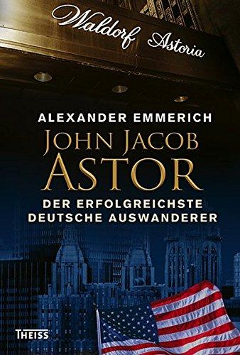 John Jacob Astor: Der erfolgreichste deutsche Auswanderer