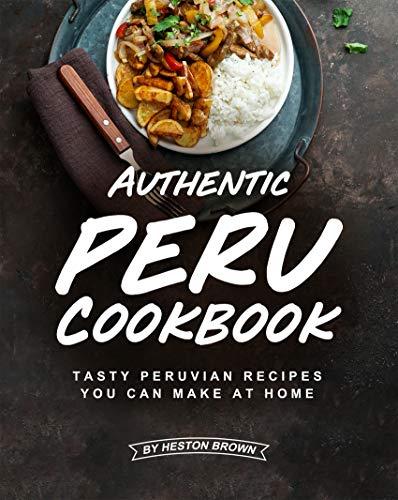 Authentic Peru Cookbook: Tasty Peruvian Recipes You Can Make at Home