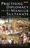 Practising Diplomacy in the Mamluk Sultanate: Gifts and Material Culture in the Medieval Islamic World by Doris Behrens-Abouseif(2016-12-30)
