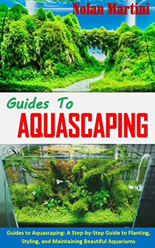 GUIDES TO AQUASCAPING: Guides to Aquascaping: A Step-by-Step Guide to Planting, Styling, and Maintaining Beautiful Aquariums (English Edition)