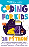 Coding for Kids in Python: A Step-by-Step Beginners Guide to Master Your Coding Skills and Programming Your Own Animations and Games in Less Than 24 Hours (English Edition)