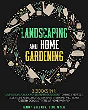 Landscaping and Home Gardening: 3-IN-1: Complete Handbook for Beginner Gardeners to Have a Perfect, Rewarding, and Edible Garden that Everyone Will Want to See by Doing Activities at Home with Fun