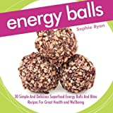 Energy Balls: 30 Simple And Delicious Superfood Energy Balls And Bites Recipes For Great Health and Wellbeing