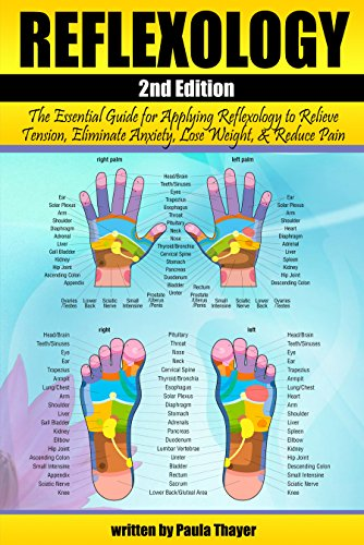 Reflexology: The Essential Guide for Applying Reflexology to Relieve Tension, Eliminate Anxiety, Lose Weight, and Reduce Pain ( Reflexology for Beginners ) by [Paula Thayer]