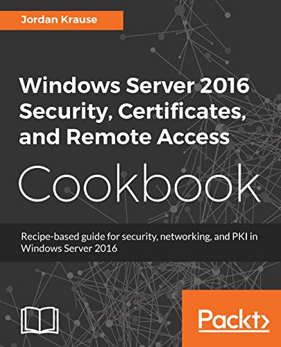 Windows Server 2016 Security, Certificates, and Remote Access Cookbook: Recipe-based guide for security, networking and PKI in Windows Server 2016 (English Edition)