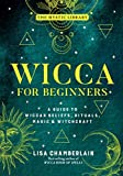 Wicca for Beginners: A Guide to Wiccan Beliefs, Rituals, Magic & Witchcraft (The Mystic Library Book 2)