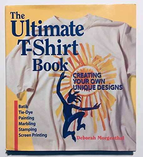 The Ultimate T-Shirt Book: Creating Your Own Unique Designs : Batik, Tie-Dye Painting, Marbling, Stamping, Screen Printing