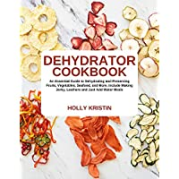Dehydrator Cookbook: An Essential Guide to Dehydrating and Preserving Fruits, Vegetables, Meats, and Seafood. Include Making Jerky, Leathers and Just Add Water Meals Kindle Edition by Holly Kristin for Free