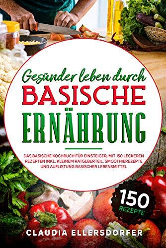 Gesünder leben durch basische Ernährung: Das basische Kochbuch für Einsteiger, mit 150 leckeren Rezepten inkl. kleinem Ratgeberteil, Smoothierezepte und Auflistung basischer Lebensmittel