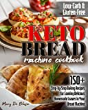 Keto Bread Machine Cookbook: 150 Step-by-Step Baking Recipes for Cooking Delicious Low-Carb and Gluten-Free Homemade Loaves in Your Bread Machine