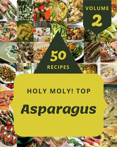 Holy Moly! Top 50 Asparagus Recipes Volume 2: A Asparagus Cookbook You Will Love