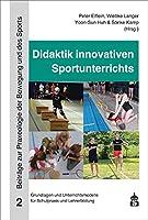Didaktik innovativen Sportunterrichts: Grundlagen und Unterrichtsbeispiele fuer Schulpraxis und Lehrerbildung