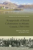 Reappraisals of British Colonisation in Atlantic Canada, 1700-1930 (Histories of the Scottish North Atlantic)